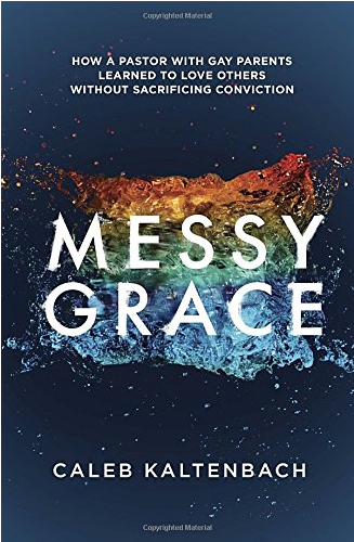 Messy Grace: How a Pastor with Gay Parents Learned to Love without Sacrificing Conviction